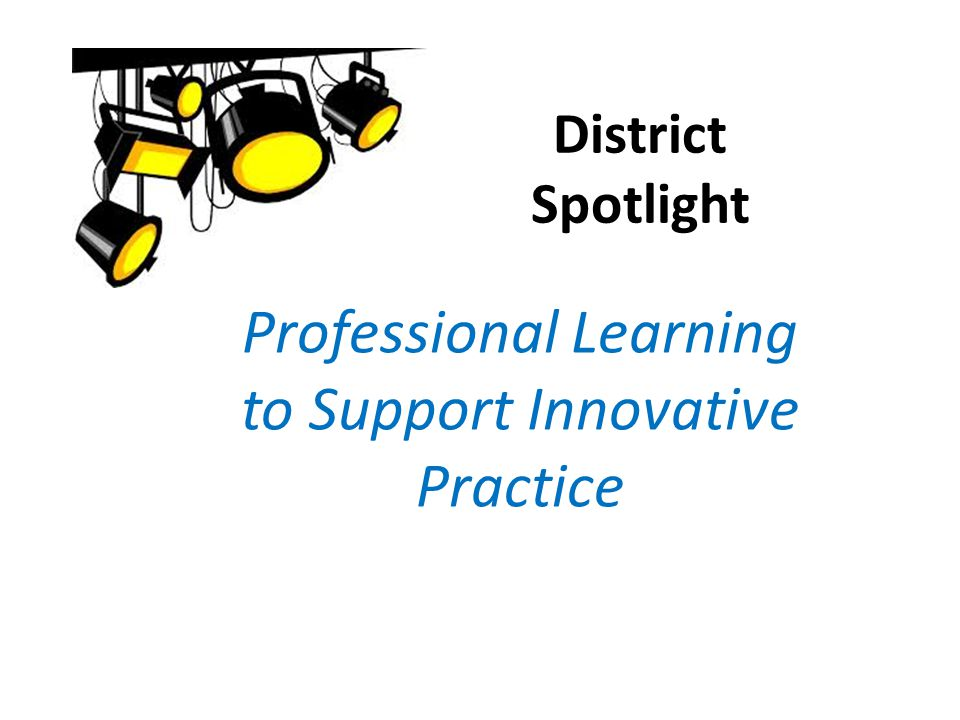 District Spotlight Professional Learning to Support Innovative Practice