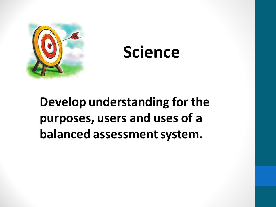 Develop understanding for the purposes, users and uses of a balanced assessment system. Science