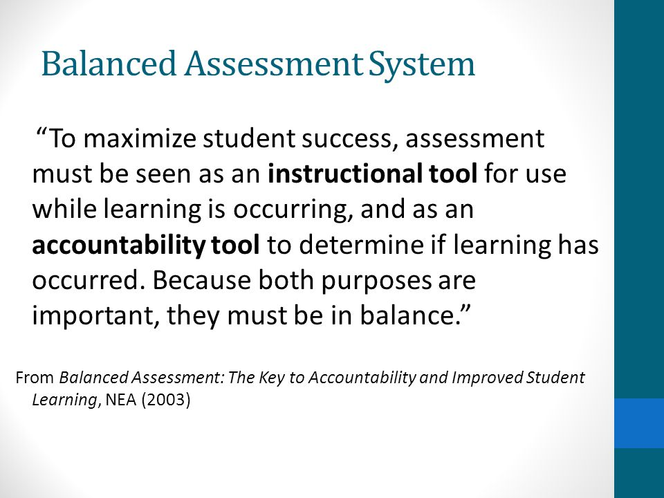 Balanced Assessment System To maximize student success, assessment must be seen as an instructional tool for use while learning is occurring, and as an accountability tool to determine if learning has occurred.