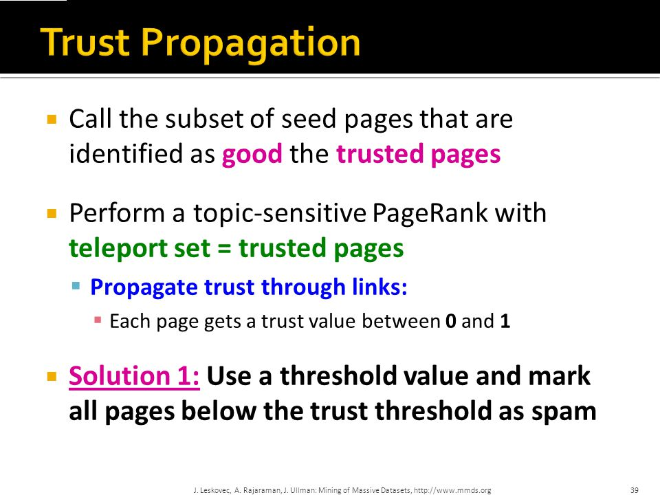  Set trust of each trusted page to 1  Suppose trust of page p is t p  Page p has a set of out-links o p  For each q  o p, p confers the trust to q   t p /|o p | for 0 <  < 1  Trust is additive  Trust of p is the sum of the trust conferred on p by all its in-linked pages  Note similarity to Topic-Specific PageRank  Within a scaling factor, TrustRank = PageRank with trusted pages as teleport set 40J.