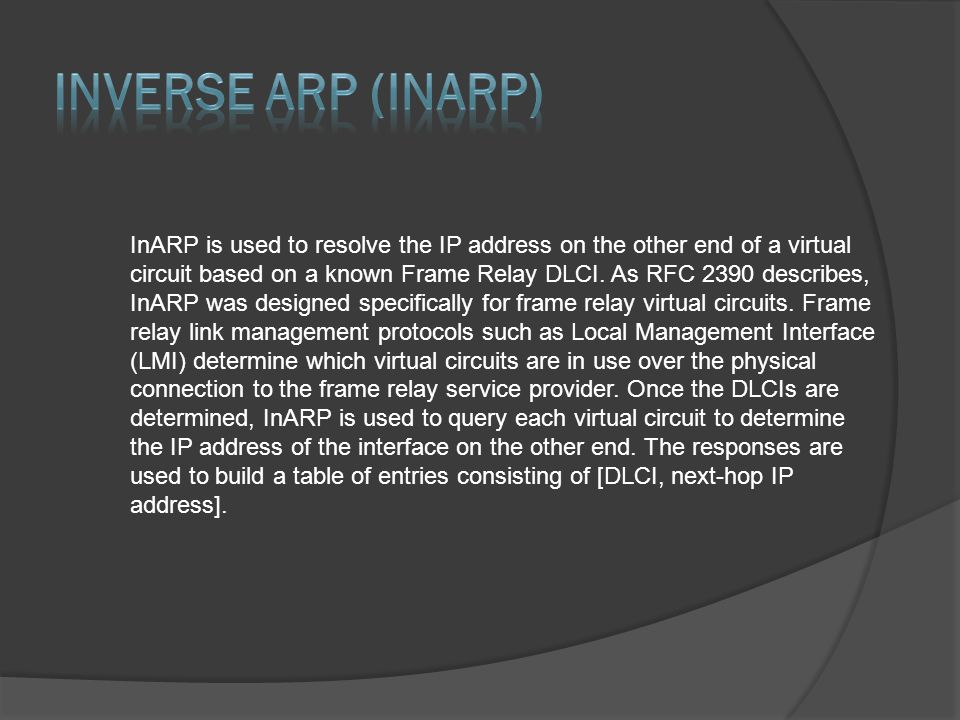 InARP is used to resolve the IP address on the other end of a virtual circuit based on a known Frame Relay DLCI. As RFC 2390 describes, InARP was desi