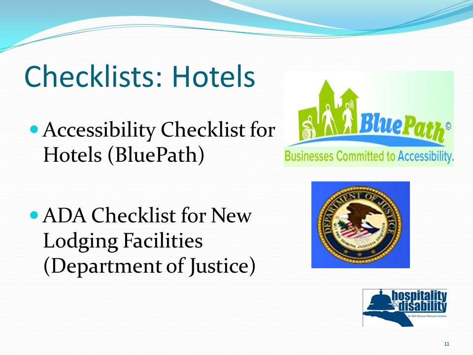 Checklists: Hotels Accessibility Checklist for Hotels (BluePath) ADA Checklist for New Lodging Facilities (Department of Justice) 11