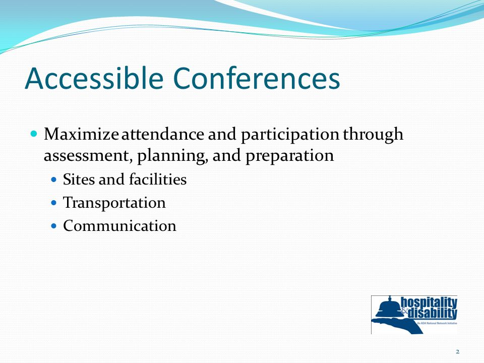 Accessible Conferences Maximize attendance and participation through assessment, planning, and preparation Sites and facilities Transportation Communication 2