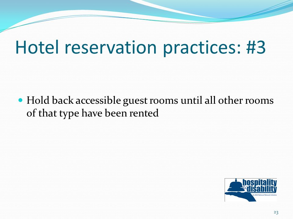 Hotel reservation practices: #3 Hold back accessible guest rooms until all other rooms of that type have been rented 23