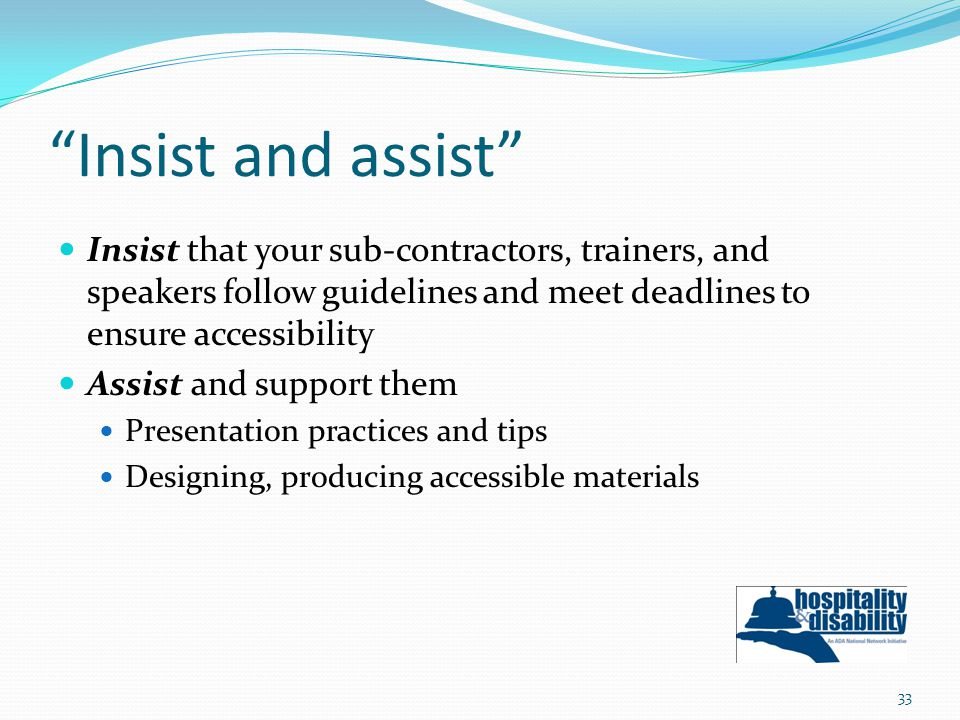 Insist and assist Insist that your sub-contractors, trainers, and speakers follow guidelines and meet deadlines to ensure accessibility Assist and support them Presentation practices and tips Designing, producing accessible materials 33