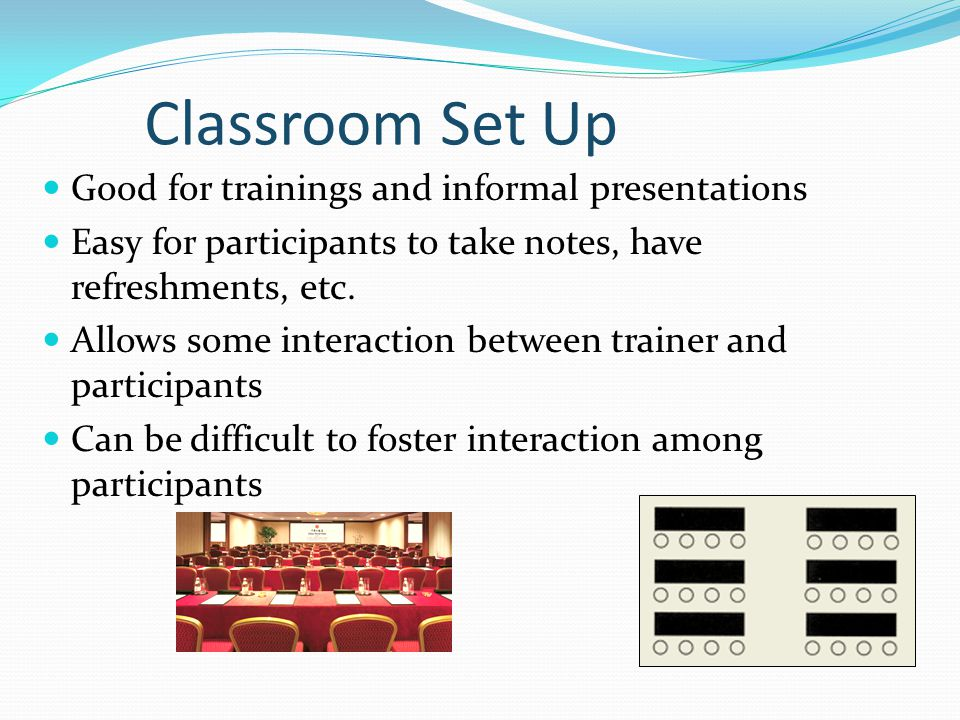 Classroom Set Up Good for trainings and informal presentations Easy for participants to take notes, have refreshments, etc.