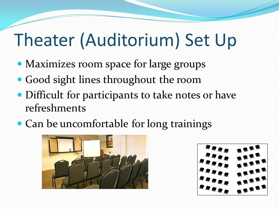Theater (Auditorium) Set Up Maximizes room space for large groups Good sight lines throughout the room Difficult for participants to take notes or have refreshments Can be uncomfortable for long trainings
