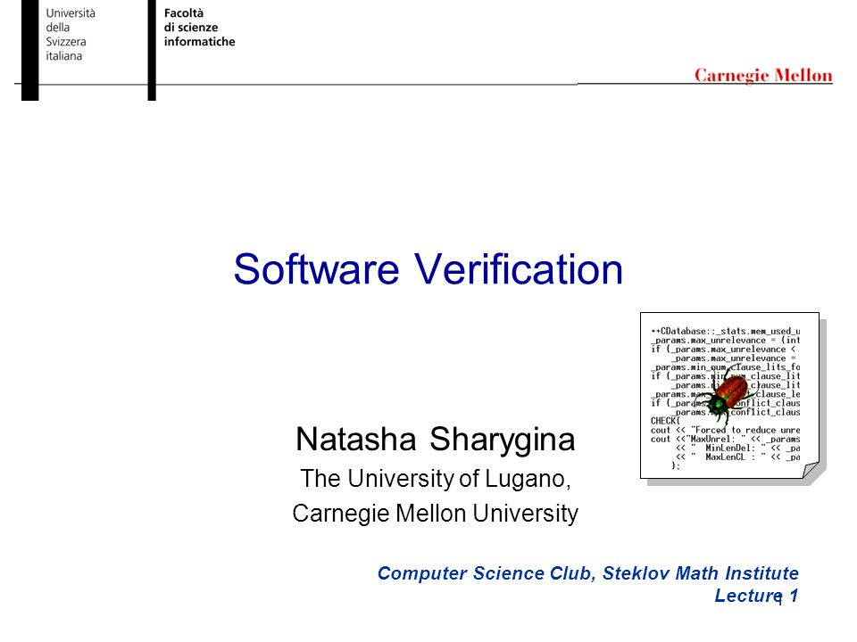 1 Software Verification Computer Science Club, Steklov Math Institute Lecture 1 Natasha Sharygina The University of Lugano, Carnegie Mellon University