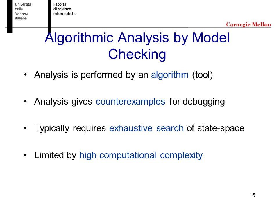 16 Algorithmic Analysis by Model Checking Analysis is performed by an algorithm (tool) Analysis gives counterexamples for debugging Typically requires exhaustive search of state-space Limited by high computational complexity