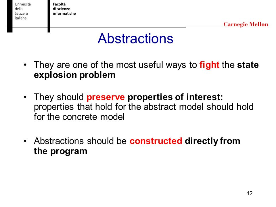42 Abstractions They are one of the most useful ways to fight the state explosion problem They should preserve properties of interest: properties that hold for the abstract model should hold for the concrete model Abstractions should be constructed directly from the program