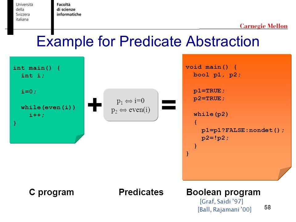 58 Example for Predicate Abstraction int main() { int i; i=0; while(even(i)) i++; } + p 1  i=0 p 2  even(i) = void main() { bool p1, p2; p1=TRUE; p2=TRUE; while(p2) { p1=p1 FALSE:nondet(); p2=!p2; } PredicatesC programBoolean program [Ball, Rajamani '00] [Graf, Saidi '97]