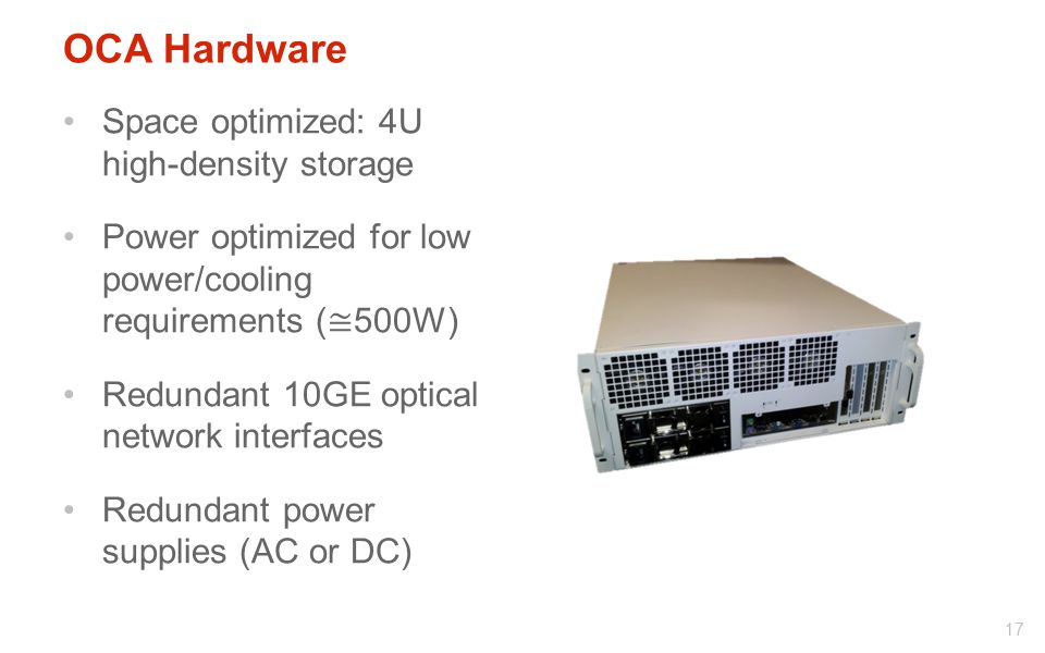 OCA Hardware Space optimized: 4U high-density storage Power optimized for low power/cooling requirements ( ≅ 500W) Redundant 10GE optical network interfaces Redundant power supplies (AC or DC) 17
