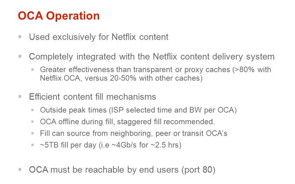 OCA Operation  Used exclusively for Netflix content  Completely integrated with the Netflix content delivery system  Greater effectiveness than transparent or proxy caches (>80% with Netflix OCA, versus 20-50% with other caches)  Efficient content fill mechanisms  Outside peak times (ISP selected time and BW per OCA)  OCA offline during fill, staggered fill recommended.