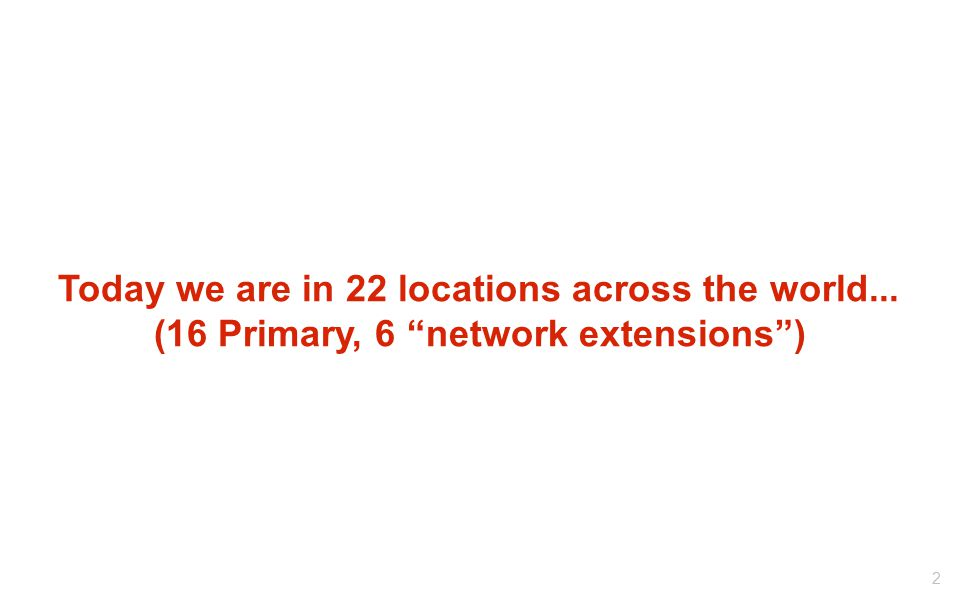 Today we are in 22 locations across the world... (16 Primary, 6 network extensions ) 2