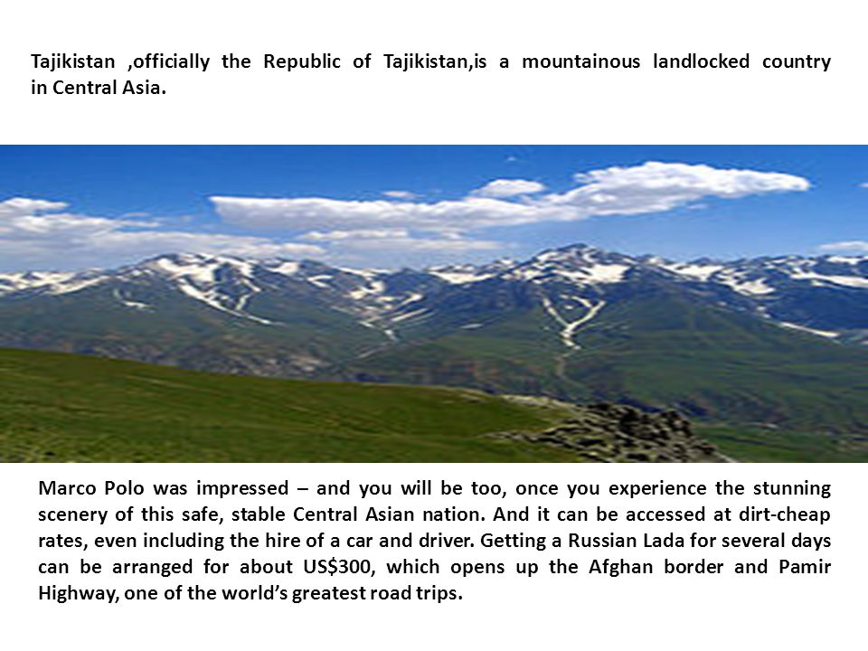 Tajikistan,officially the Republic of Tajikistan,is a mountainous landlocked country in Central Asia.