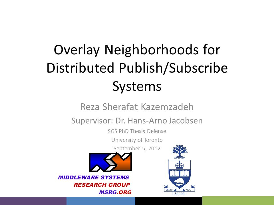 Overlay Neighborhoods for Distributed Publish/Subscribe Systems Reza Sherafat Kazemzadeh Supervisor: Dr.