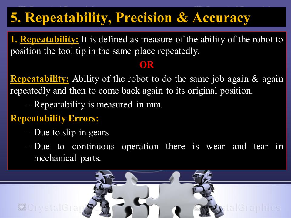 5. Repeatability, Precision & Accuracy 1. Repeatability: It is defined as measure of the ability of the robot to position the tool tip in the same pla