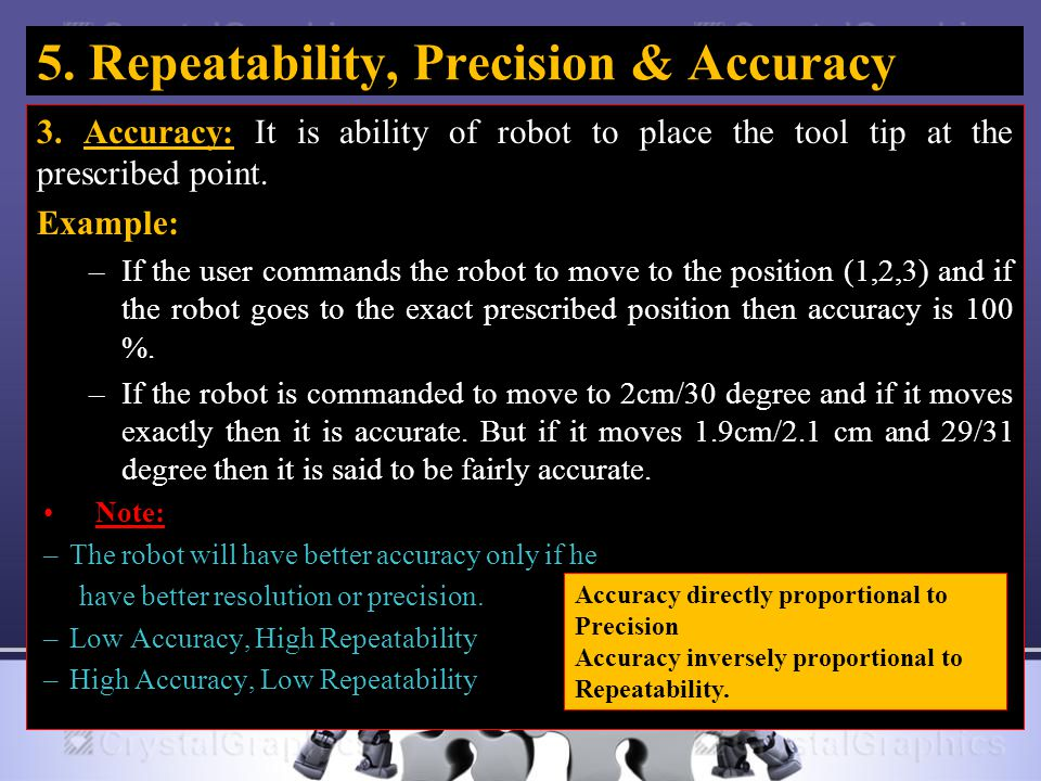 5. Repeatability, Precision & Accuracy 3. Accuracy: It is ability of robot to place the tool tip at the prescribed point. Example: –If the user comman