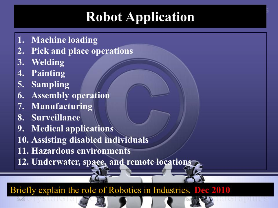 Robot Application 1.Machine loading 2.Pick and place operations 3.Welding 4.Painting 5.Sampling 6.Assembly operation 7.Manufacturing 8.Surveillance 9.Medical applications 10.Assisting disabled individuals 11.Hazardous environments 12.Underwater, space, and remote locations Briefly explain the role of Robotics in Industries.