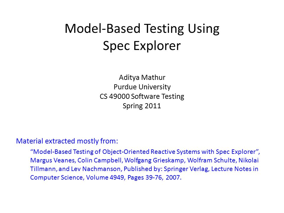 Model-Based Testing Using Spec Explorer Aditya Mathur Purdue University CS 49000 Software Testing Spring 2011 Material extracted mostly from: Model-Based Testing of Object-Oriented Reactive Systems with Spec Explorer , Margus Veanes, Colin Campbell, Wolfgang Grieskamp, Wolfram Schulte, Nikolai Tillmann, and Lev Nachmanson, Published by: Springer Verlag, Lecture Notes in Computer Science, Volume 4949, Pages 39-76, 2007.