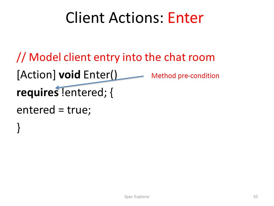 Client Actions: Enter // Model client entry into the chat room [Action] void Enter() requires !entered; { entered = true; } Method pre-condition 10Spec Explorer