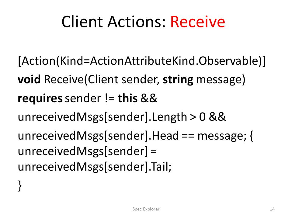 Client Actions: Receive [Action(Kind=ActionAttributeKind.Observable)] void Receive(Client sender, string message) requires sender != this && unreceivedMsgs[sender].Length > 0 && unreceivedMsgs[sender].Head == message; { unreceivedMsgs[sender] = unreceivedMsgs[sender].Tail; } 14Spec Explorer