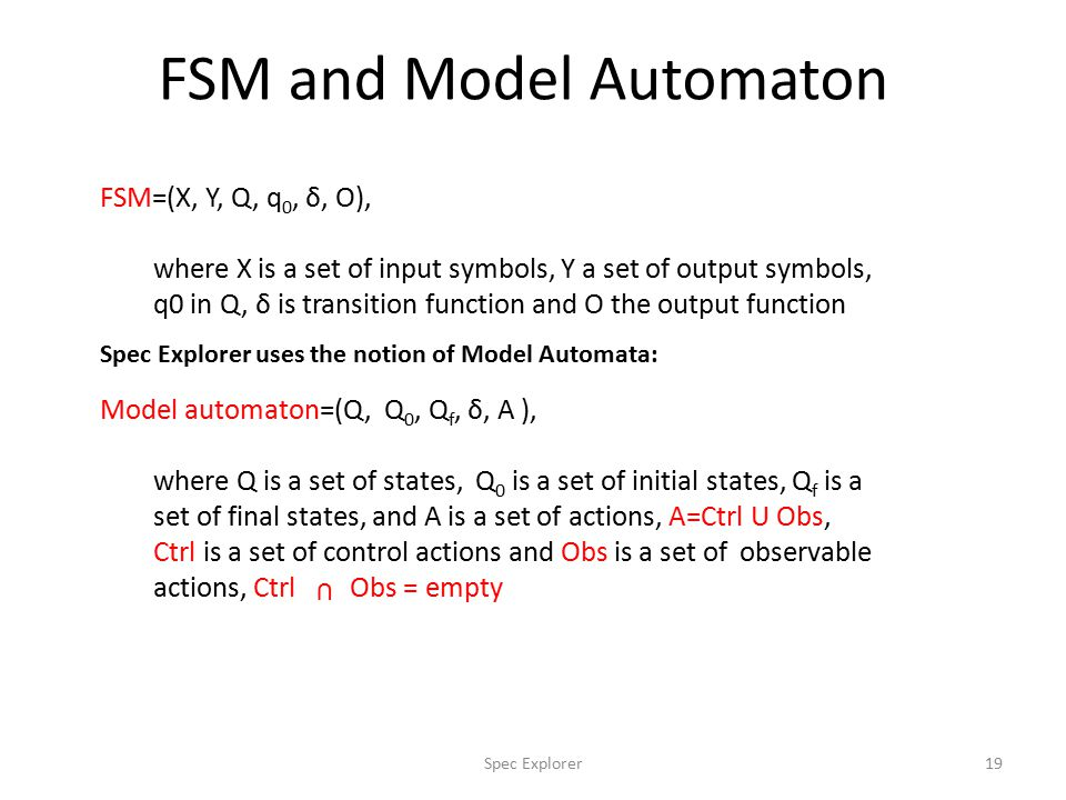 FSM and Model Automaton FSM=(X, Y, Q, q 0, δ, O), where X is a set of input symbols, Y a set of output symbols, q0 in Q, δ is transition function and O the output function Model automaton=(Q, Q 0, Q f, δ, A ), where Q is a set of states, Q 0 is a set of initial states, Q f is a set of final states, and A is a set of actions, A=Ctrl U Obs, Ctrl is a set of control actions and Obs is a set of observable actions, Ctrl Obs = empty U Spec Explorer uses the notion of Model Automata: 19Spec Explorer