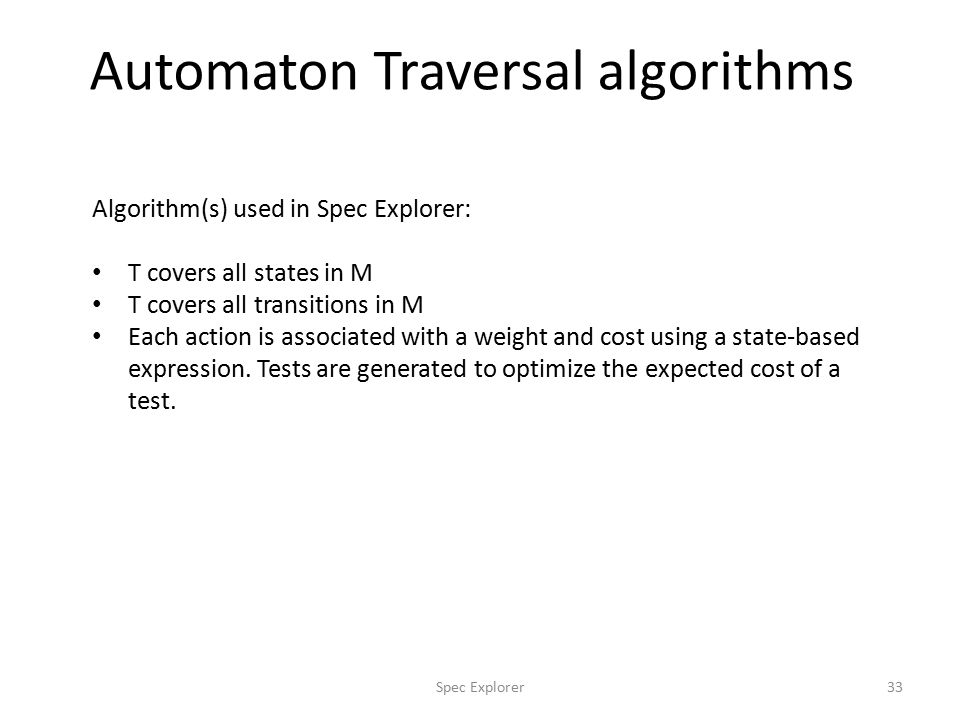 Automaton Traversal algorithms 33Spec Explorer Algorithm(s) used in Spec Explorer: T covers all states in M T covers all transitions in M Each action is associated with a weight and cost using a state-based expression.