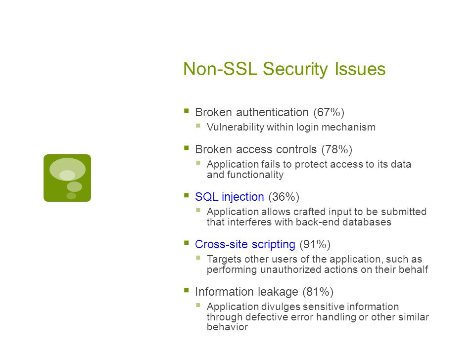 Non-SSL Security Issues  Broken authentication (67%)  Vulnerability within login mechanism  Broken access controls (78%)  Application fails to protect access to its data and functionality  SQL injection (36%)  Application allows crafted input to be submitted that interferes with back-end databases  Cross-site scripting (91%)  Targets other users of the application, such as performing unauthorized actions on their behalf  Information leakage (81%)  Application divulges sensitive information through defective error handling or other similar behavior