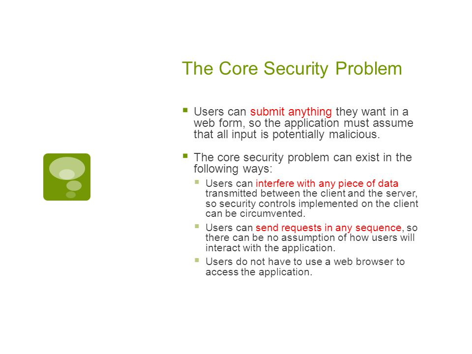 The Core Security Problem  Users can submit anything they want in a web form, so the application must assume that all input is potentially malicious.