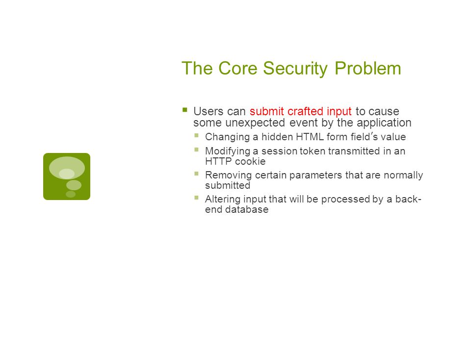The Core Security Problem  Users can submit crafted input to cause some unexpected event by the application  Changing a hidden HTML form field's value  Modifying a session token transmitted in an HTTP cookie  Removing certain parameters that are normally submitted  Altering input that will be processed by a back- end database