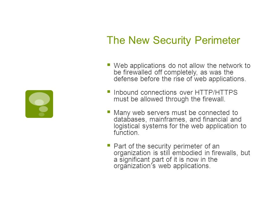 The New Security Perimeter  Web applications do not allow the network to be firewalled off completely, as was the defense before the rise of web applications.