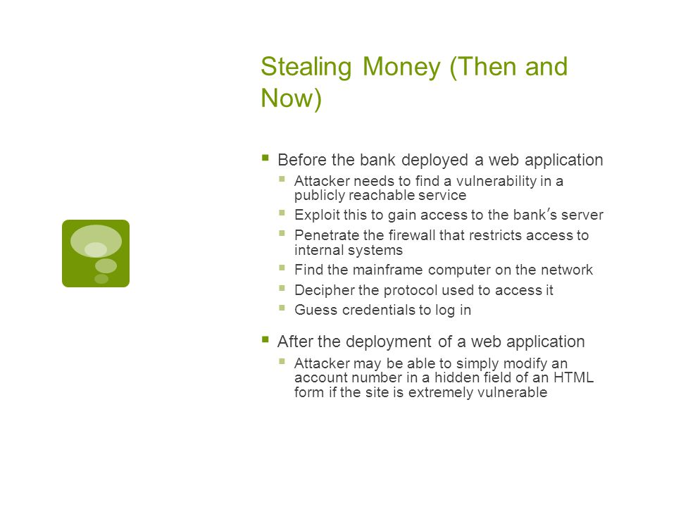 Stealing Money (Then and Now)  Before the bank deployed a web application  Attacker needs to find a vulnerability in a publicly reachable service  Exploit this to gain access to the bank's server  Penetrate the firewall that restricts access to internal systems  Find the mainframe computer on the network  Decipher the protocol used to access it  Guess credentials to log in  After the deployment of a web application  Attacker may be able to simply modify an account number in a hidden field of an HTML form if the site is extremely vulnerable