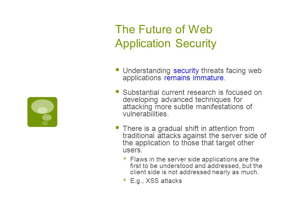 The Future of Web Application Security  Understanding security threats facing web applications remains immature.