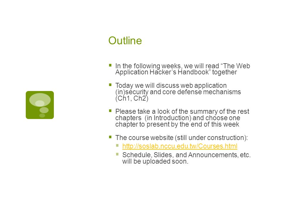 Outline  In the following weeks, we will read The Web Application Hacker's Handbook together  Today we will discuss web application (in)security and core defense mechanisms (Ch1, Ch2)  Please take a look of the summary of the rest chapters (in Introduction) and choose one chapter to present by the end of this week  The course website (still under construction):  http://soslab.nccu.edu.tw/Courses.html http://soslab.nccu.edu.tw/Courses.html  Schedule, Slides, and Announcements, etc.