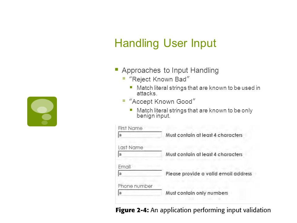 Handling User Input  Approaches to Input Handling  Reject Known Bad  Match literal strings that are known to be used in attacks.