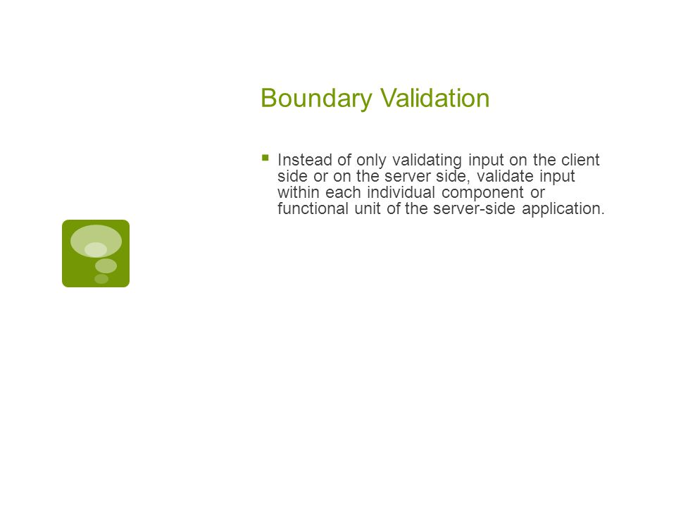 Boundary Validation  Instead of only validating input on the client side or on the server side, validate input within each individual component or functional unit of the server-side application.