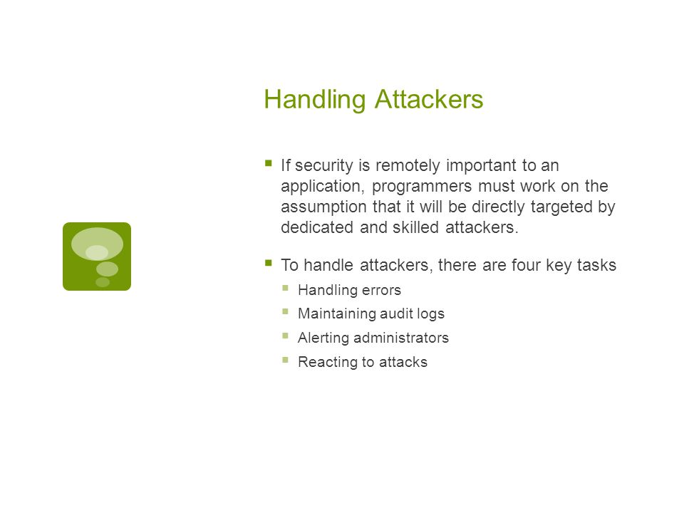 Handling Attackers  If security is remotely important to an application, programmers must work on the assumption that it will be directly targeted by dedicated and skilled attackers.