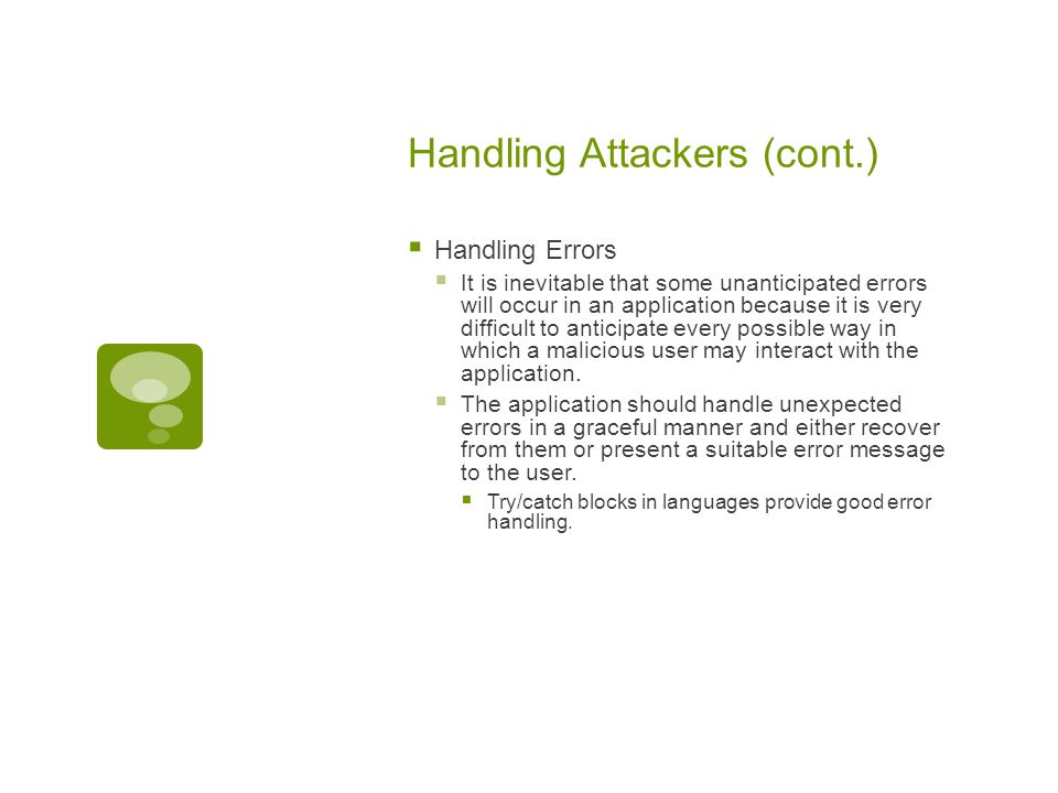 Handling Attackers (cont.)  Handling Errors  It is inevitable that some unanticipated errors will occur in an application because it is very difficult to anticipate every possible way in which a malicious user may interact with the application.