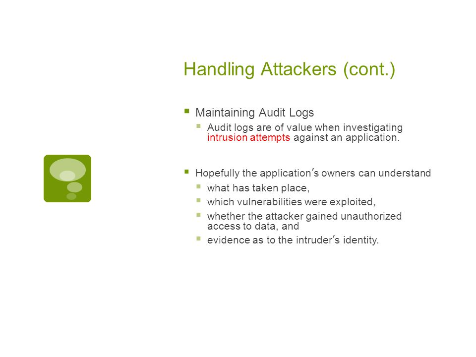 Handling Attackers (cont.)  Maintaining Audit Logs  Audit logs are of value when investigating intrusion attempts against an application.