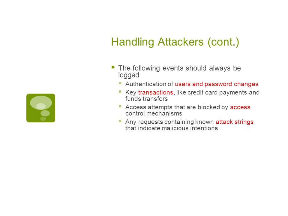 Handling Attackers (cont.)  The following events should always be logged  Authentication of users and password changes  Key transactions, like credit card payments and funds transfers  Access attempts that are blocked by access control mechanisms  Any requests containing known attack strings that indicate malicious intentions