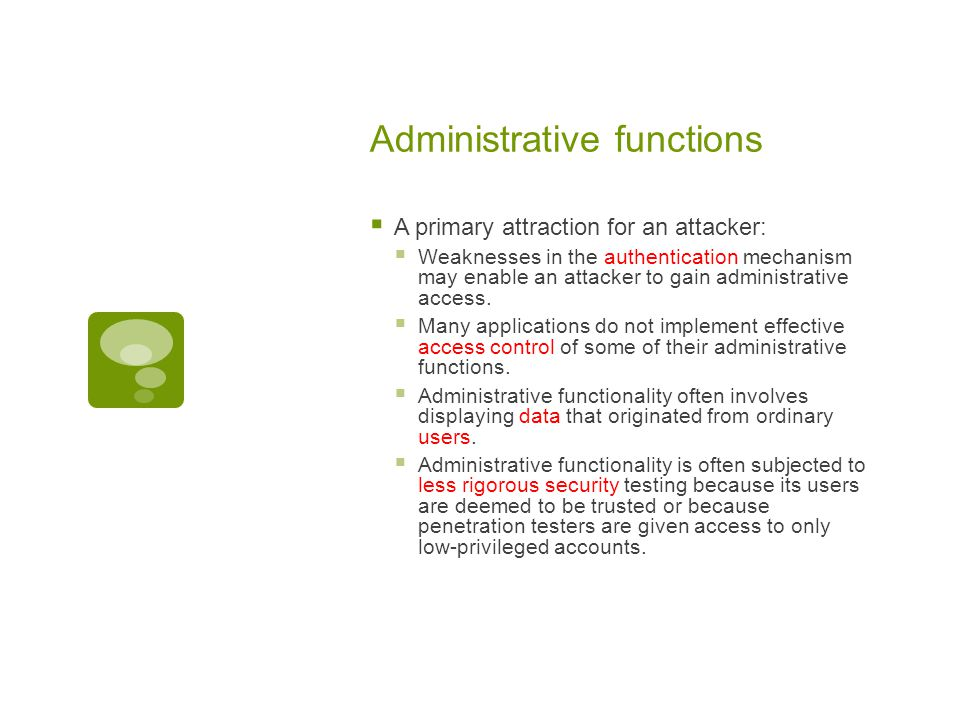 Administrative functions  A primary attraction for an attacker:  Weaknesses in the authentication mechanism may enable an attacker to gain administrative access.