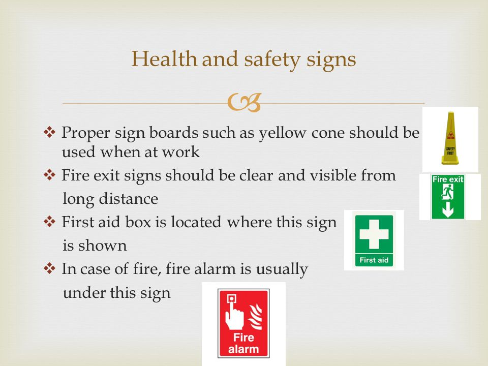   Proper sign boards such as yellow cone should be used when at work  Fire exit signs should be clear and visible from long distance  First aid box is located where this sign is shown  In case of fire, fire alarm is usually under this sign Health and safety signs