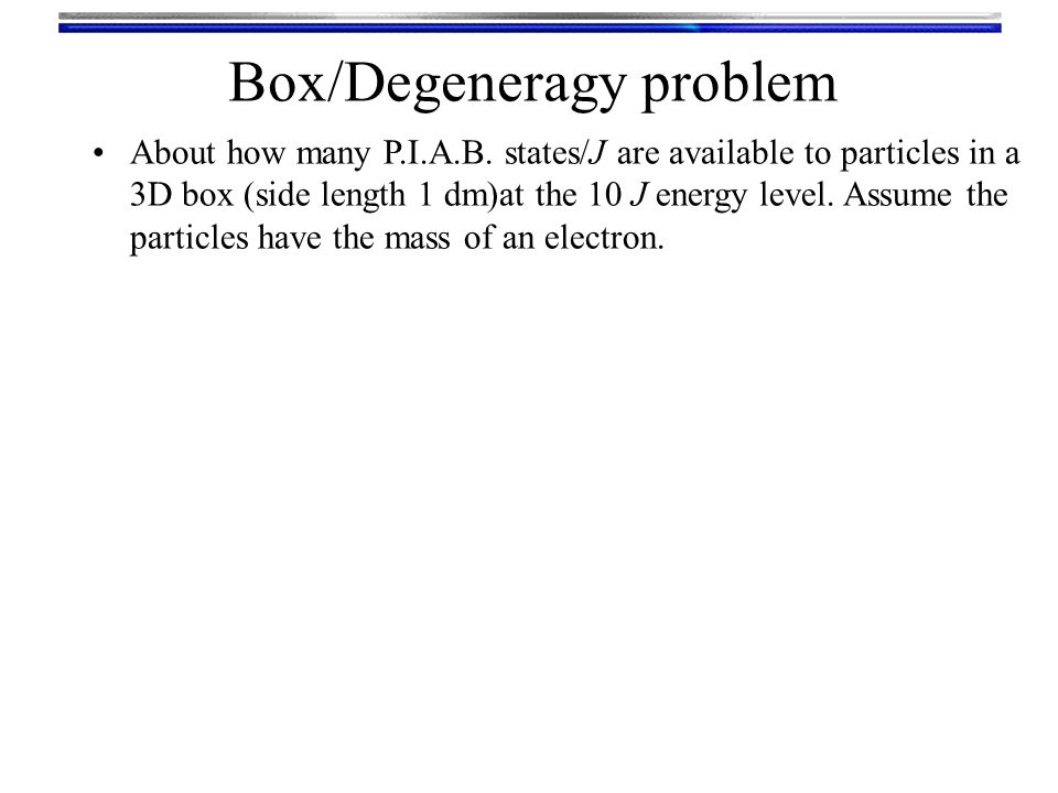 Box/Degeneragy problem About how many P.I.A.B. states/J are available to particles in a 3D box (side length 1 dm)at the 10 J energy level. Assume the