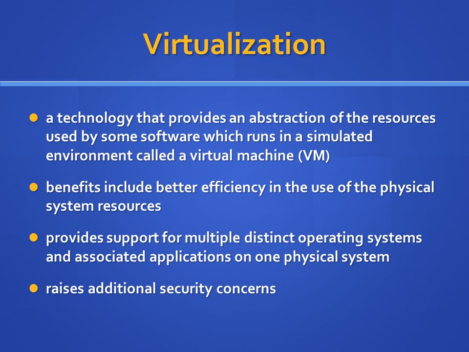 Virtualization a technology that provides an abstraction of the resources used by some software which runs in a simulated environment called a virtual