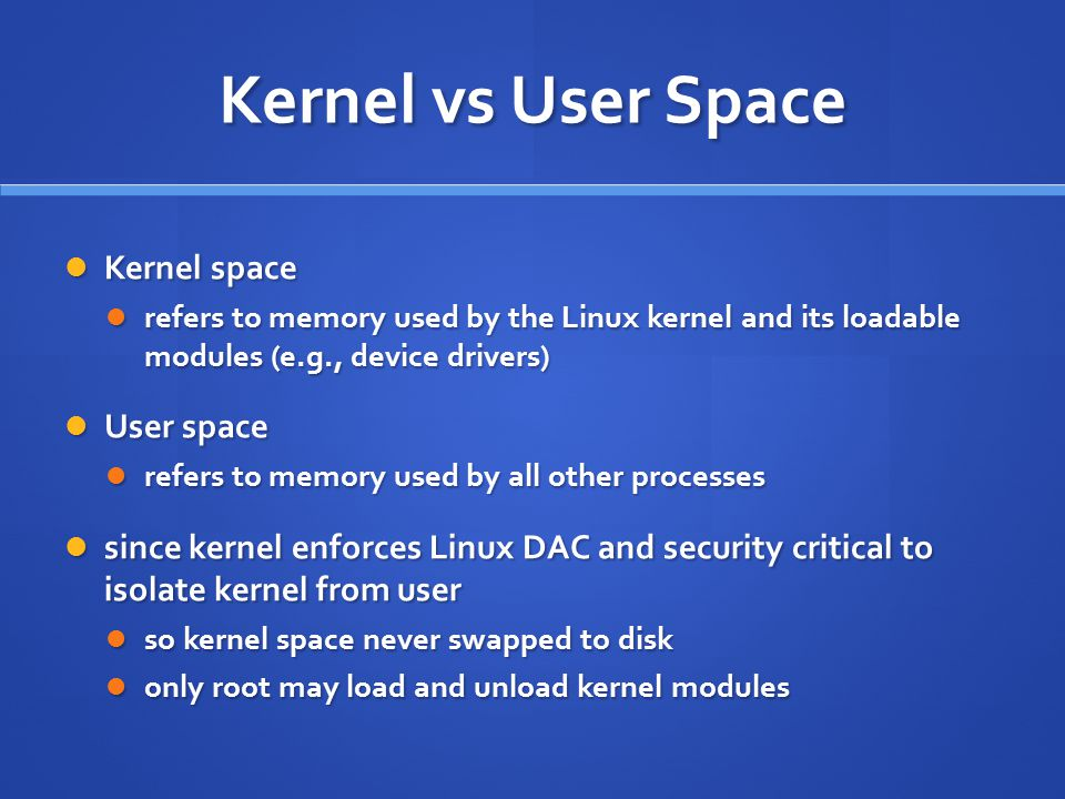 Kernel vs User Space Kernel space Kernel space refers to memory used by the Linux kernel and its loadable modules (e.g., device drivers) refers to mem