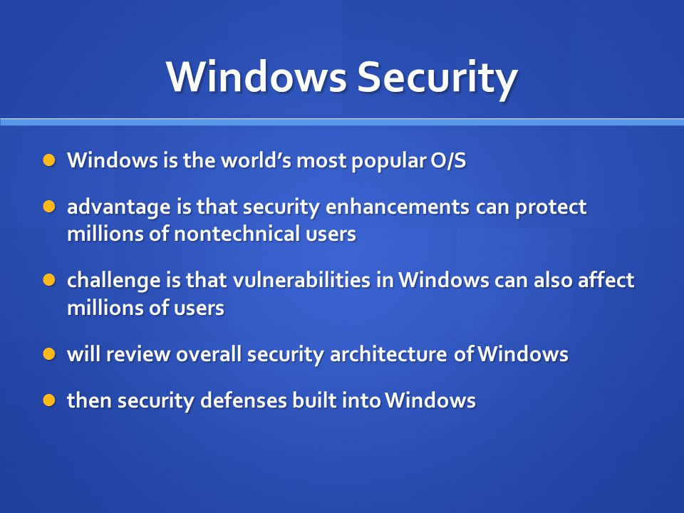 Windows Security Windows is the world's most popular O/S Windows is the world's most popular O/S advantage is that security enhancements can protect m