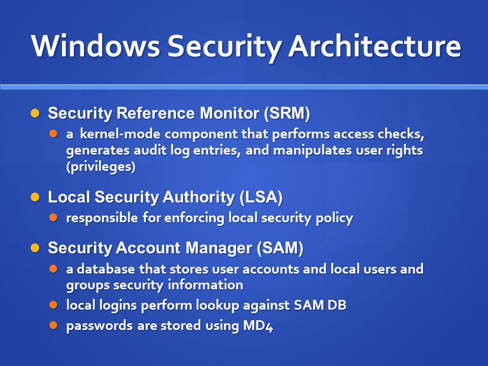 Windows Security Architecture Security Reference Monitor (SRM) Security Reference Monitor (SRM) a kernel-mode component that performs access checks, g