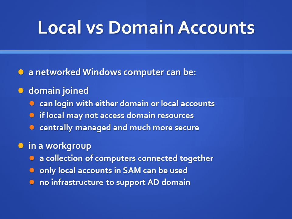 Local vs Domain Accounts a networked Windows computer can be: a networked Windows computer can be: domain joined domain joined can login with either d