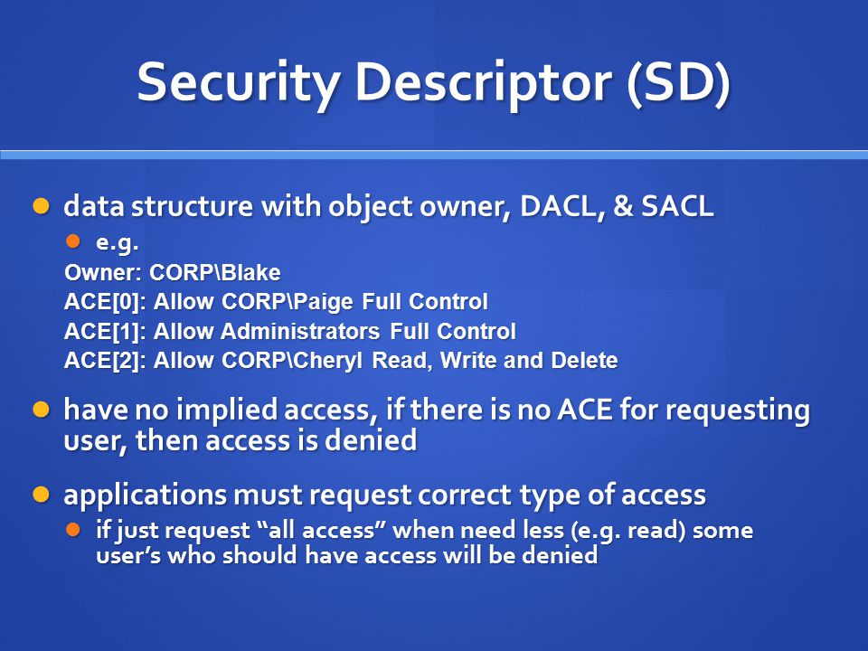 Security Descriptor (SD) data structure with object owner, DACL, & SACL data structure with object owner, DACL, & SACL e.g. e.g. Owner: CORP\Blake ACE